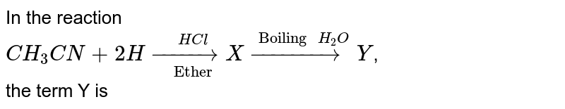 """In the reaction <br> `CH_(3)CN+2H underset(""""Ether"""")overset(HCl)(rarr) X overset(""""Boiling """"H_(2)O)(rarr) Y`, <br> the term Y is"""