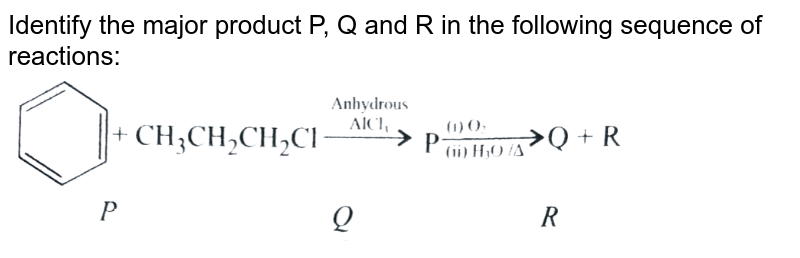"""Identify the major product P, Q and R in the following sequence of reactions: <br> <img src=""""https://d10lpgp6xz60nq.cloudfront.net/physics_images/A2Z_CHM_XII_C12_E01_320_Q01.png"""" width=""""80%"""">"""