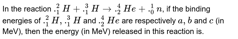 In the reaction `._1^2 H + ._1^3 H rarr ._2^4 He + ._0^1 n`, if the binding energies of `._1^2 H, ._1^3 H` and `._2^4 He` are respectively `a,b` and `c` (in MeV), then the energy (in MeV) released in this reaction is.