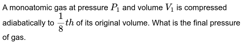 A monoatomic gas at pressure `P_(1)` and volume `V_(1)` is compressed adiabatically to `1/8th` of its original volume. What is the final pressure of gas.