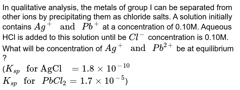 """In qualitative analysis, the metals of group I can be separated from other ions by precipitating them as chloride salts. A solution initially contains `Ag^(+) """" and """" Pb^(+)` at a concentration of 0.10M. Aqueous HCl is added to this solution until be `Cl^(-)` concentration is 0.10M. What will be concentration of `Ag^(+) """" and """" Pb^(2+)` be at equilibrium ?  <br> (`K_(sp) """" for AgCl """" = 1.8xx10^(-10)` <br> `K_(sp) """" for """" PbCl_(2) = 1.7xx10^(-5)`)"""