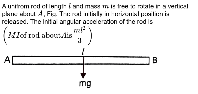 """A unifrom rod of length `l` and mass `m` is free to rotate in a vertical plane about `A`, Fig. The rod initially in horizontal position is released. The initial angular acceleration of the rod is `(MI """"of rod about"""" A """"is"""" (ml^(2))/(3))` <br> <img src=""""https://d10lpgp6xz60nq.cloudfront.net/physics_images/PR_XI_V01_C05_E01_202_Q01.png"""" width=""""80%"""">"""