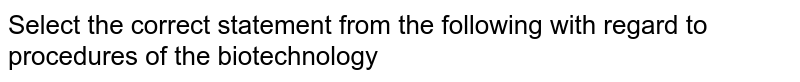 Select the correct statement from the following with regard to procedures of the biotechnology