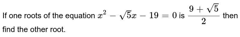 If one roots of the equation `x^(2)-sqrt(5)x-19=0` is `(9+sqrt(5))/2` then find the other root.
