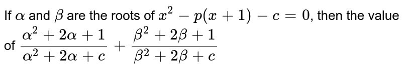 If `alpha` and `beta` are the roots of `x^2 - p (x+1) - c = 0`, then the value of `(alpha^2 + 2alpha+1)/(alpha^2 +2 alpha + c) + (beta^2 + 2beta + 1)/(beta^2 + 2beta + c)`