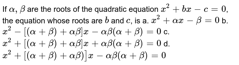 If `alpha, beta` are the roots of the quadratic equation `x^2 + bx - c = 0`, the equation whose roots are `b` and `c`, is  a. `x^(2)+alpha x- beta=0` b. `x^(2)-[(alpha +beta)+alpha beta]x-alpha beta( alpha+beta)=0` c. `x^(2)+[(alpha + beta)+alpha beta]x+alpha beta(alpha + beta)=0` d. `x^(2)+[(alpha +beta)+alpha beta)]x -alpha beta(alpha +beta)=0`