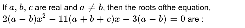 If `a, b, c` are real and `a!=b`, then the roots ofthe equation, `2(a-b)x^2-11(a + b + c) x-3(a-b) = 0` are :