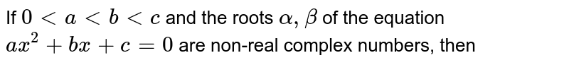 If  `0 lt a lt b lt c` and the roots  `alpha,beta` of the equation  `ax^2 + bx + c = 0` are non-real complex numbers, then