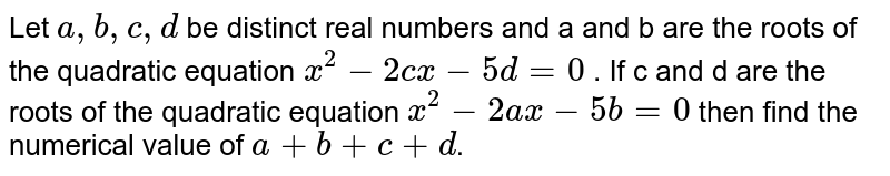 Let `a,b,c,d` be distinct real numbers and a and b are the roots of the quadratic equation `x^2-2cx-5d=0` . If c and d are the roots of the quadratic equation ` x^2-2ax-5b=0` then find the numerical value of `a+b+c+d`.