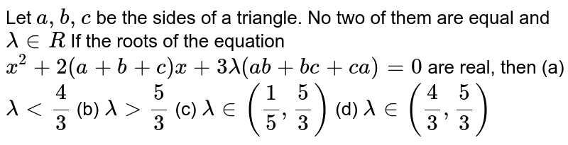 Let `a,b,c` be the sides of a triangle. No two of them are equal and `lambda in R`  If the roots of the equation  `x^2+2(a+b+c)x+3lambda(ab+bc+ca)=0` are real, then (a) `lambda < 4/3` (b) `lambda > 5/3` (c) `lambda in (1/5,5/3)` (d) `lambda in (4/3,5/3)`