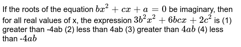 """If the roots of the equation `b x^2+""""""""c x""""""""+""""""""a""""""""=""""""""0` be imaginary,   then for all real values of x, the expression `3b^2x^2+""""""""6b c x""""""""+""""""""2c^2` is (1) greater than -4ab (2) less   than 4ab (3) greater than `4a b`  (4) less than -`4a b`"""