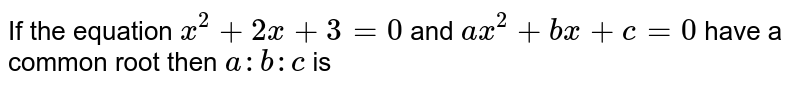 If the equation `x^2+2x+3=0` and `ax^2+bx+c=0` have a common root  then `a:b:c` is