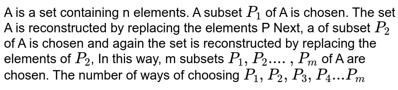 A is a set containing n elements. A subset `P_1` of A is chosen. The set A is reconstructed by replacing the elements P Next, a of subset `P_2` of A is chosen and again the set is reconstructed by replacing the elements of `P_2`, In this way, m subsets `P_1, P_2....,P_m` of A are chosen. The number of ways of choosing `P_1,P_2,P_3,P_4...P_m`