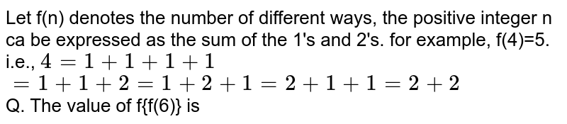 Let f(n) denotes the number of different ways, the positive integer n ca be expressed as the sum of the 1's and 2's. for example, f(4)=5. <br> i.e., `4=1+1+1+1` <br> `=1+1+2=1+2+1=2+1+1=2+2` <br> Q. The value of f{f(6)} is