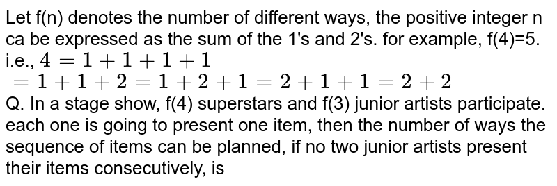 Let f(n) denotes the number of different ways, the positive integer n ca be expressed as the sum of the 1's and 2's. for example, f(4)=5. <br> i.e., `4=1+1+1+1` <br> `=1+1+2=1+2+1=2+1+1=2+2` <br> Q. In a stage show, f(4) superstars and f(3) junior artists participate. each one is going to present one item, then the number of ways the sequence of items can be planned, if no two junior artists present their items consecutively, is