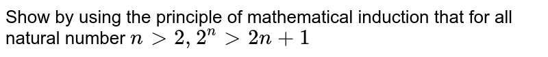 Show by using the principle of mathematical induction that for all natural number `n gt 2, 2^(n) gt 2n+1`