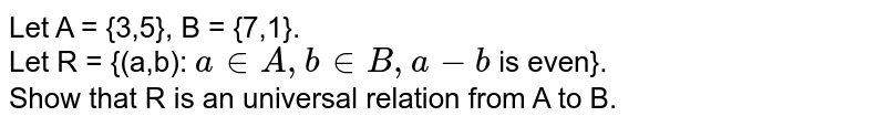 Let A = {3,5}, B = {7,1}. <br> Let R = {(a,b): `ainA, binB, a-b` is even}. <br> Show that R is an universal relation from A to B.
