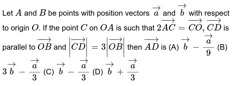 Let `A` and `B` be points with position vectors `veca` and `vecb` with respect to origin `O`. If the point `C` on `OA` is such that `2vec(AC)=vec(CO), vec(CD) ` is parallel to `vec(OB)` and `|vec(CD)|=3|vec(OB)|` then `vec(AD)` is     (A) `vecb-veca/9`  (B) `3vecb-veca/3`  (C) `vecb-veca/3`  (D) `vecb+veca/3`
