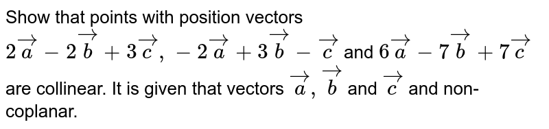 Show that points with position vectors `2veca-2vecb+3vecc,-2veca+3vecb-vecc` and `6veca-7vecb+7vecc` are collinear. It is given that vectors `veca,vecb` and `vecc` and non-coplanar.