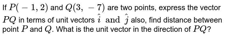 If `P(-1,2)` and `Q(3,-7)` are two points, express the vector `PQ` in terms of unit vectors `hati and hatj` also, find distance between point `P` and `Q`. What is the unit vector in the direction of `PQ`?
