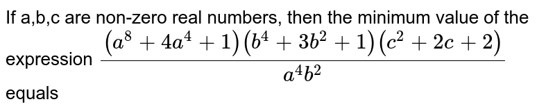 If a,b,c are non-zero real numbers, then the minimum value of the expression `((a^(8)+4a^(4)+1)(b^(4)+3b^(2)+1)(c^(2)+2c+2))/(a^(4)b^(2))` equals