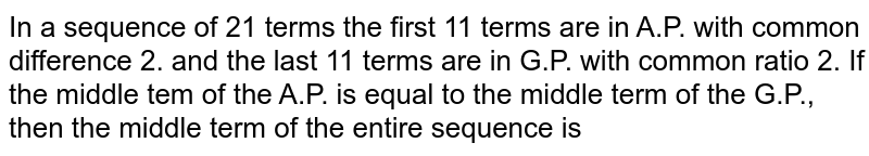 In a sequence of 21 terms the first 11 terms are in A.P. with common difference 2. and the last 11 terms are in G.P. with common ratio 2. If the middle tem of the A.P. is equal to the middle term of the G.P., then the middle term of the entire sequence is