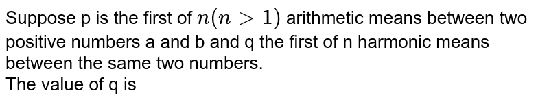 Suppose p is the first of `n(ngt1)` arithmetic means between two positive numbers a and b and q the first of n harmonic means between the same two numbers. <br> The value of q is