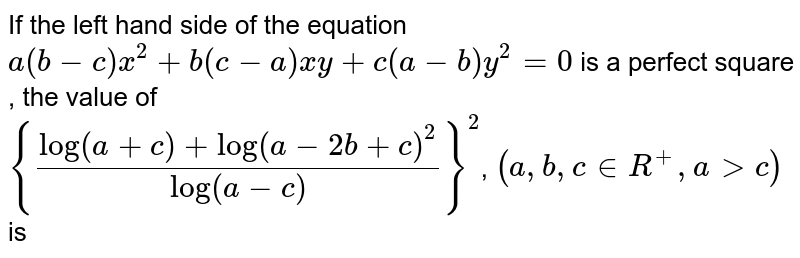 If the left hand side of the equation <br> `a(b-c)x^2+b(c-a) xy+c(a-b)y^2=0`  is a perfect square , the value of <br> `{(log(a+c)+log(a-2b+c)^2)/log(a-c)}^2`, `(a,b,cinR^+,agtc)` is