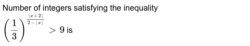 Number of integers satisfying the inequality <br> `(1/3)^( x+2 /(2- x )) > 9` is