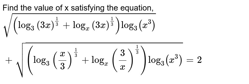 Find the value of x satisfying the equation, `sqrt((log_3(3x)^(1/3)+log_x(3x)^(1/3))log_3(x^3))+sqrt((log_3(x/3)^(1/3)+log_x(3/x)^(1/3))log_3(x^3))=2`