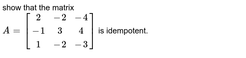 show that the matrix <br> `A=[(2,-2,-4),(-1,3,4),(1,-2,-3)]` is idempotent.
