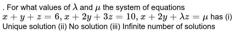 . For what values of `lambda` and `mu` the system of equations `x+y+z=6, x+2y+3z=10, x+2y+lambdaz=mu` has (i) Unique solution (ii) No solution (iii) Infinite number of solutions