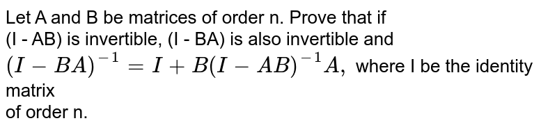 Let A and B be matrices of order n. Prove that if <br> (I - AB) is invertible, (I - BA) is also invertible and <br> `(I-BA)^(-1) = I + B (I- AB)^(-1)A, ` where I be the identity matrix <br> of order n.