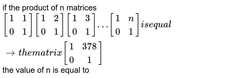 if the product of n matrices `[(1,1),(0,1)][(1,2),(0,1)][(1,3),(0,1)]…[(1,n),(0,1)] is equal to the matrix [(1,378),(0,1)]` the value of n is equal to