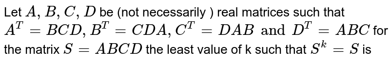 Let ` A, B, C, D ` be (not necessarily ) real matrices such  that `A^(T) = BCD , B^(T) =CDA, C^(T) = DAB and  D^(T) =ABC`   for the matrix `S = ABCD` the least value of k such that `S^(k) = S` is