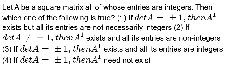 """Let   A be a square matrix all of whose entries are integers. Then which one of the   following is true? (1)   If `d e t A""""""""=+-1,""""""""t h e n""""""""A^(1)` exists but all its entries are not   necessarily integers (2)   If `d e t A!=""""""""+-1,""""""""t h e n""""""""A^(1)` exists and all its entries are non-integers (3)   If `d e t A""""""""=+-1,""""""""t h e n""""""""A^(1)` exists and all its entries are integers (4) If `d e t A""""""""=+-1,""""""""t h e n""""""""A^(1)` need not   exist"""