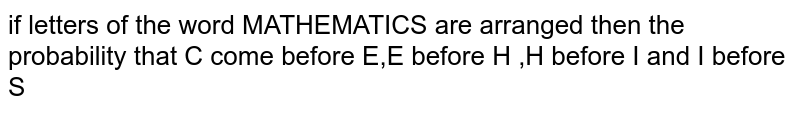 if letters of the word MATHEMATICS are arranged then the probability that C come before E,E before H ,H before I and I before S
