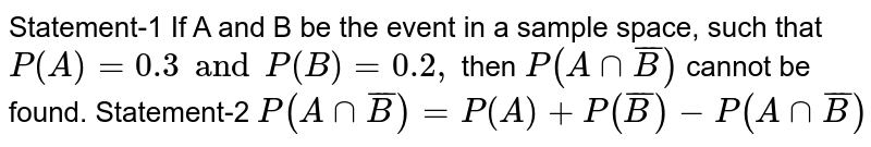 Statement-1 If A and B be the event in a sample space, such that `P(A)=0.3 and P(B)=0.2,` then `P(Acapoverline(B))` cannot be found.  Statement-2 `P(Acapoverline(B))=P(A)+P(overline(B))-P(Acapoverline(B))`