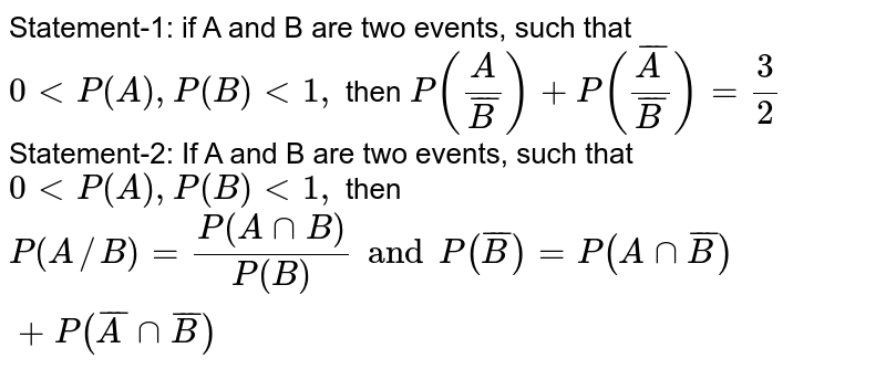 Statement-1: if A and B are two events, such that `0 lt P(A),P(B) lt 1,` then `P((A)/(overline(B)))+P((overline(A))/(overline(B)))=(3)/(2)` <br> Statement-2: If A and B are two events, such that `0 lt P(A), P(B) lt 1,` then <br> `P(A//B)=(P(AcapB))/(P(B)) and P(overline(B))=P(A capoverline(B))+P(overline(A) cap overline(B))`
