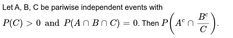 Let A, B, C be pariwise independent events with `P(C) >0 and P(AnnBnnC) = 0`. Then `P(A^c nn B^c/C)`.