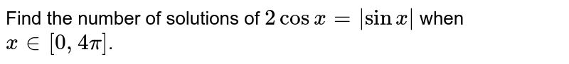 Find the number of solutions of `2cos x= sinx ` when `x in [0,4pi]`.