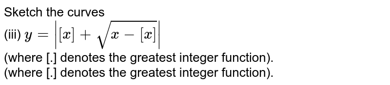 Sketch the curves <br> (iii) `y=|[x]+sqrt(x-[x])|` <br> (where [.] denotes the greatest integer function). <br> (where [.] denotes the greatest integer function).