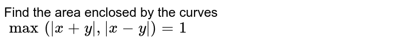 Find the area enclosed by the curves <br> `max( x+y , x-y )=1`
