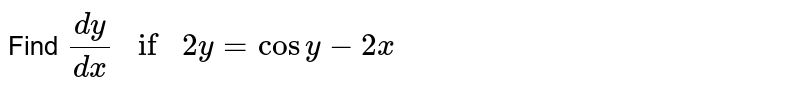 Find `dy/dx if 2y= cosy-2x`