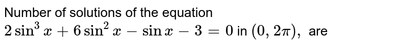 Number of solutions of the equation `2 sin^3x + 6 sin^2x -sin x-3=0` in `(0, 2pi),` are