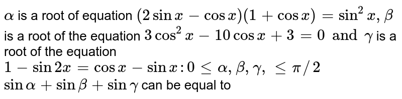 `alpha ` is a root of equation `( 2 sin x - cos x ) (1+ cos x)=sin^2 x , beta ` is a root of the equation ` 3 cos ^2x - 10 cos x +3 =0 and gamma ` is a root of the equation `1-sin2 x = cos x- sin x : 0 le alpha , beta, gamma , le pi//2 `   `sin alpha + sin beta + sin gamma ` can be equal to