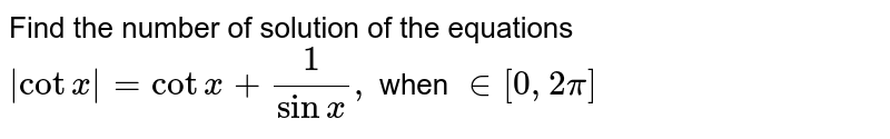 Find the number of solution of the equations   <br> `|cot x|= cot x +(1)/(sin x),` when ` in [0,2pi]`