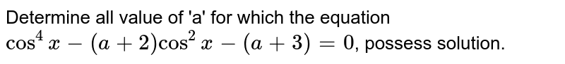 Determine all value of 'a' for which the equation ` cos^(4) x-(a+2) cos^(2)x-(a+3)=0`, possess solution.