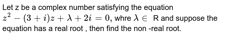 Let z be a complex number satisfying the equation `z^(2)-(3+i)z+lambda+2i=0,`whre `lambdain` R and suppose the equation has a real root , then find the non -real root.