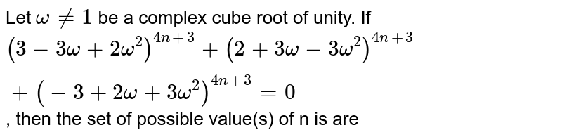 Let `omega ne 1` be a complex cube root of unity. If `(3-3omega+2omega^(2))^(4n+3) + (2+3omega-3omega^(2))^(4n+3)+(-3+2omega+3omega^(2))^(4n+3)=0`, then the set of possible value(s) of n is are